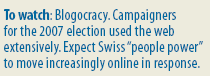 Economist: To watch: Blogocracy. Campaigners for the 2007 election used the web extensively. Expect Swiss people power to move increasingly online in response.