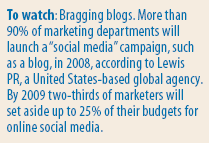 "Rconomist: To watch: Bragging blogs. More than 90% of marketing departments will launch a ""social media"" campaign, such as a blog, in 2008, according to Lewis PR, a United States-based global agency. By 2009 two-thirds of marketers will set aside up to 25% of their budgets for online social media."